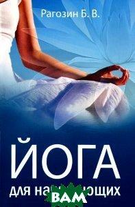 Купить Йога для начинающих. Руководство для самостоятельных занятий, Философская Книга, Б. В. Рагозин, 978-5-8205-0286-6