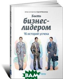Быть бизнес-лидером. 16 историй успеха (Вертекс) Новый Буг интернет магазин книг дешево