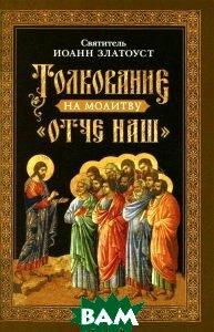 Купить Толкование на молитву Отче наш, Сибирская Благозвонница, Святитель Иоанн Златоуст, 978-5-91362-940-1