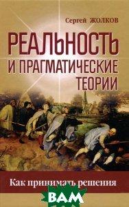 Купить Реальность и прагматические теории. Как принимать решения, Неизвестный, Сергей Жолков, 978-5-88373-474-7