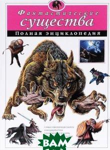 Купить Фантастические существа. Полная энциклопедия, ЭКСМО, 978-5-699-80593-8