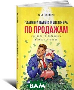 Купить Главный навык менеджера по продажам. Как быть убедительным в любой ситуации, Альпина Паблишер, Илья Кусакин, 978-5-9614-4956-3