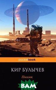 Купить Поселок (изд. 2015 г. ), ЭКСМО, Кир Булычев, 978-5-699-78575-9
