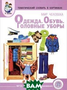 Купить Мир человека. Одежда. Обувь. Головные уборы. Тематический словарь в картинках, Школьная Книга, 978-5-00013-054-4