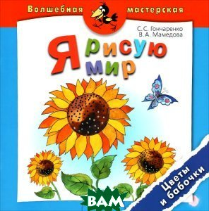 Купить Я рисую мир. Цветы и бабочки. Пособие для детей 4-7 лет, Просвещение, С. С. Гончаренко, В. А. Мамедова, 978-5-09-025491-5