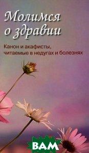 Купить Молимся о здравии. Канон и акафисты, читаемые в недугах и болезнях, Христианская жизнь, 978-5-93313-149-6
