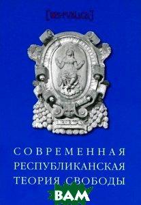 Купить Современная республиканская теория свободы, Издательство Европейского университета в Санкт-Петербурге, 978-5-94380-193-8