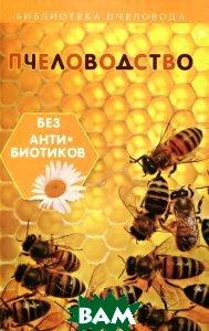 Купить Пчеловодство без антибиотиков, ФЕНИКС, С. И. Калюжный, 978-5-222-25419-6