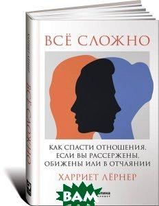 Купить Всё сложно. Как спасти отношения, если вы рассержены, обижены или в отчаянии, Альпина Паблишер, Харриет Лернер, 978-5-9614-4987-7