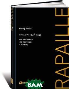 Купить Культурный код. Как мы живем, что покупаем и почему, Альпина Паблишер, Клотер Рапай, 978-5-9614-5287-7