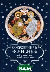 Сокровенная жизнь и богопознание по `Добротолюбию`, Сибирская Благозвонница, 978-5-91362-982-1  - купить со скидкой