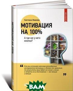 Купить Мотивация на 100%. А где же у него кнопка?, Альпина Паблишер, Светлана Иванова, 978-5-9614-4882-5