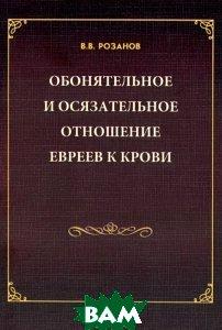 В. В. Розанов. Собрание сочинений. Обонятельное и осязательное отношение евреев к крови. Сахарна