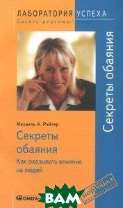 Купить Секреты обаяния. Как оказывать влияние на людей, Омега-Л, Михаэль А. Райтер, 978-5-370-03721-4
