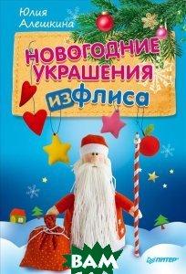 Купить Новогодние украшения из флиса, Питер, Юлия Алешкина, 978-5-496-02004-6