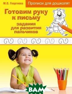 Купить Готовим руку к письму. Задания для развития пальчиков, ЭКСМО, М. О. Георгиева, 978-5-699-81815-0