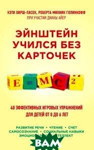 Купить Эйнштейн учился без карточек. 40 эффективных игровых упражнений для детей от 0 до 6 лет, ЭКСМО, Кэти Хирш-Пасек, Роберта Михник Голинкофф при участии Дианы Айер, 978-5-699-83261-3