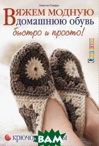 Вяжем модную домашнюю обувь быстро и просто! Крючок и спицы, Контэнт, Элисон Говард, 978-5-91906-523-4  - купить со скидкой