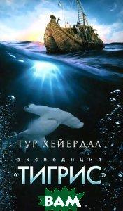 Экспедиция `Тигрис`, АМФОРА, Тур Хейердал, 978-5-367-03680-0  - купить со скидкой