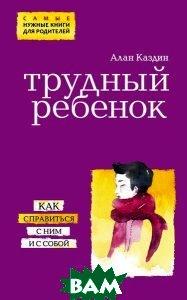 Купить Трудный ребенок. Как справиться с ним и с собой, ЭКСМО, Алан Каздин, 978-5-699-84174-5
