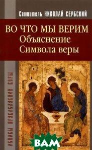 Купить Во что мы верим. Объяснение символа веры, Христианская жизнь, Святитель Николай Сербский, 978-5-93313-068-0