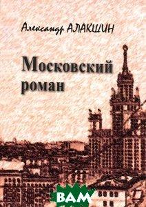 Купить Московский роман, ПЕТРОПОЛИС, Александр Алакшин, 978-5-9676-0666-3
