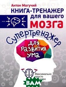 Купить Супертренажер для развития ума, АСТ, Антон Могучий, 978-5-17-092857-6