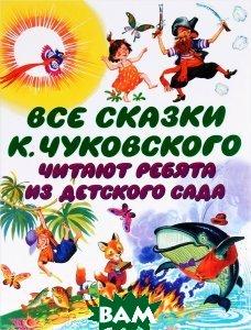 Купить Все сказки К. Чуковского. Читают ребята из детского сада, АСТ, Чуковский Корней Иванович, 978-5-17-093548-2
