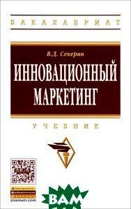 Купить Инновационный маркетинг: Учебник. Гриф МО РФ, ИНФРА-М, В. Д. Секерин, 978-5-16-011323-4