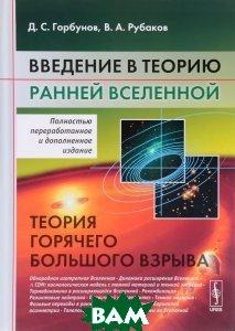 Купить Введение в теорию ранней Вселенной. Теория горячего Большого взрыва, ЛЕНАНД, Д. С. Горбунов, В. А. Рубаков, 978-5-9710-1679-3