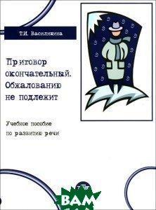 Купить Приговор окончательный. Обжалованию не подлежит. Учебное пособие, Златоуст, Т. И. Василишина, 978-5-86547-828-7