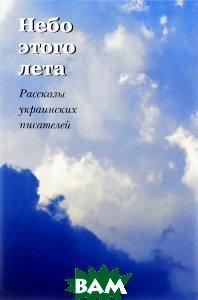 Купить Небо этого лета. Рассказы украинских писателей, Три квадрата, 978-5-94607-202-1