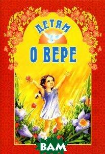 Купить Детям о вере, Издательство Белорусского Экзархата - Белорусской Православной Церкви, 978-985-511-858-0