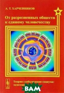 Купить От разрозненных обществ к единому человечеству. Теория глобализации социума. Экзогенная логика, URSS, А. Т. Харчевников, 978-5-9710-2898-7