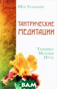 Купить Тантрические медитации. Техника, методы, путь, АБВ, Шри Раджниш, 978-5-4260-0135-0