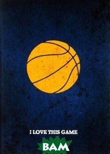 Купить I Love This Game. Баскетбол. Блокнот, ЭКСМО, 978-5-699-83908-7