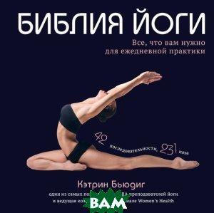 Купить Библия йоги. Все, что вам нужно для ежедневной практики, ЭКСМО, Кэтрин Бьюдинг, 978-5-699-70102-5