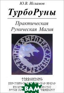 Купить ТурбоРуны. Практическая Руническая Магия, Золотое Сечение, Ю. В. Исламов, 978-5-91078-283-3
