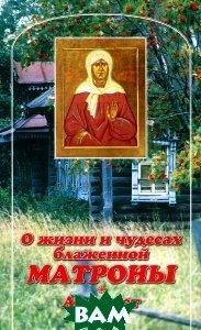 Купить О жизни и чудесах блаженной Матроны. Акафист, Данилов ставропигиальный мужской монастырь, 978-5-89101-545-6