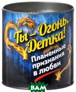 Купить Ты - огонь, детка! Пламенные признания в любви, ЭКСМО, Епифанова О., 978-5-699-83105-0