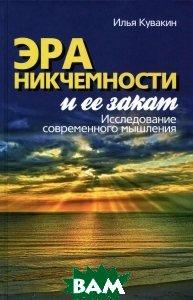 Купить Эра никчемности и ее закат. Исследование современного мышления, Канон+РООИ Реабилитация, Илья Кувакин, 978-5-88373-496-9