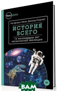 Купить История всего. 14 миллиардов лет космической эволюции, Питер, Нил Деграсс Тайсон, Дональд Голдсмит, 978-5-496-01745-9
