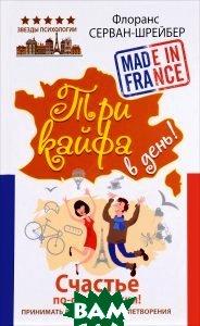 Купить Три кайфа в день! Счастье по-французски! Принимать до полного удовлетворения, АСТ, Флоранс Серван-Шрейбер, 978-2501096072