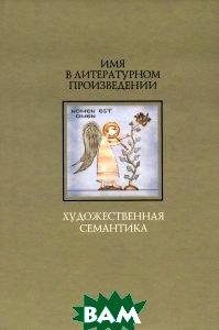 Купить Имя в литературном произведении. Художественная семантика, ИМЛИ РАН, 978-5-9208-0461-7