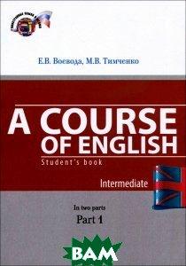Купить A Course of English: Students BHook: Intermediate: In 2 Parts: Part 1 / Английский язык. Учебник. В 2 частях. Часть 1, МГИМО-Университет, Е. В. Воевода, М. В. Тимченко, 978-5-9228-1346-4