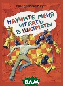 Купить Научите меня играть в шахматы, Свое издательство, Владимир Смирнов, 978-5-4386-0927-8