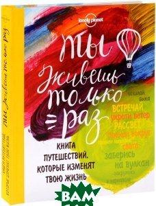 Купить Ты живешь только раз. Книга путешествий, которые изменят твою жизнь, ЭКСМО, 978-5-699-81844-0
