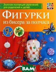 Купить Фигурки из бисера за полчаса, АСТ-Пресс Книга, Марина Ляукина, 9785462015434