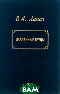 Купить В. А. Лапач. Избранные труды, Неизвестный, 978-5-8354-1109-2