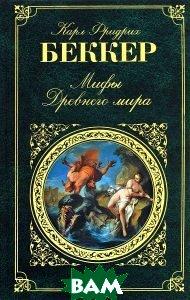 Купить Мифы Древнего мира, ЭКСМО, Карл Фридрих Беккер, 978-5-699-84616-0